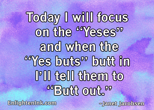 Today I will focus on the Yeses and when the Yes Buts butt in I'll tell them to Butt out.