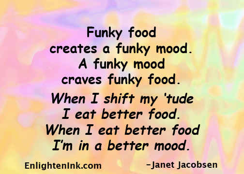 Funky food creates a funky mood. A funky mood creaves funky food. When I shift my 'tude I eat better food. When I eat better food I'm in a better mood.