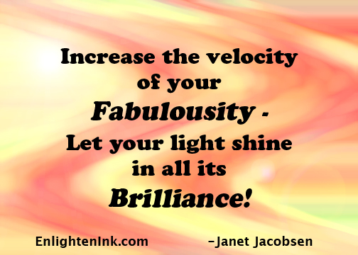 Increase the velocity of your Fabulousity - Let your light shine in all its Brilliance!