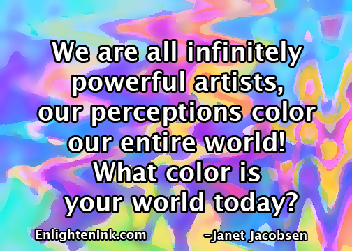 We are all infinitely powerful artists, our perceptions color our entire world! What color is your world today?