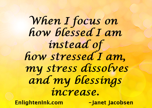 When I focus on how blessed I am instead of how stressed I am, my stress dissolves and my blessings increase.