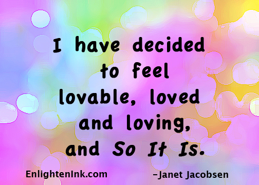 I have decided to feel lovable, loved, and loving, and So It Is.