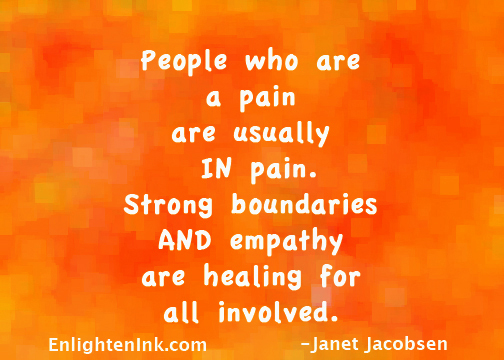 People who are a pain are usually IN pain. Strong boundaries And empathy are healing for all involved.