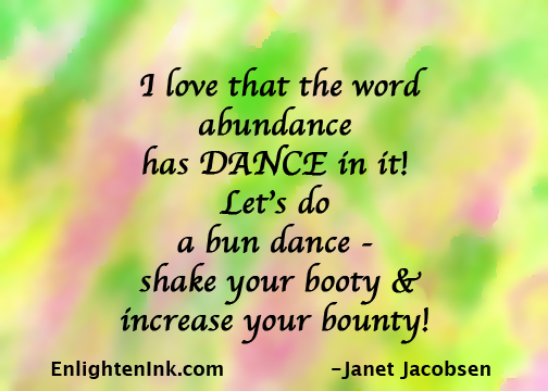 I love that the word abundance has DANCE in it! Let's do a bun dance - shake your booty & increase your bounty!