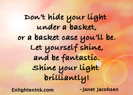 Don't hide your light under a basket, or a basket case you'll be. let yourself shine and be fantastic. Shine your light brilliantly!