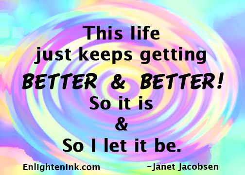 This life just keeps getting better and better! So it is and so I let it be.
