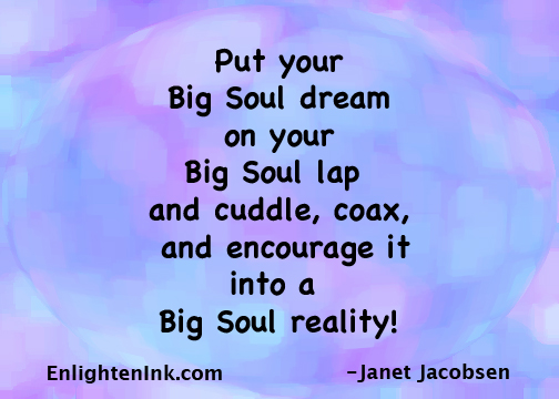 put your Big Soul dream on your Big Soul lap and cuddle, coax, and encourage it into a Big Soul reality!