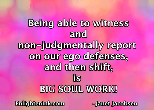 Being able to witness and nonjudgmentally report on our ego defenses, and then shift, is BIG SOUL WORK!