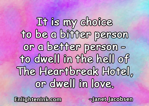 It is my choice to be a bitter person or a better person - to dwell in the hell of The Heartbreak Hotel or dwell in love.