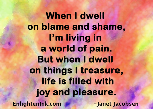 When I dwell on blame and shame, I'm living in a world of pain. But when I dwell on things I treasure, life is filled with joy and pleasure.