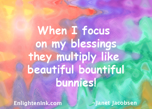 When I focus on my blessings they multiply like beautiful bountiful bunnies!