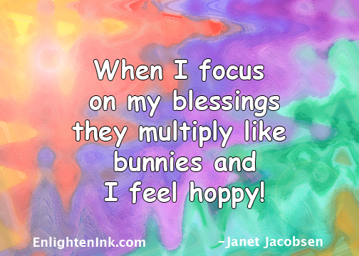 When I focus on my blessings they multiply like bunnies and I feel hoppy!