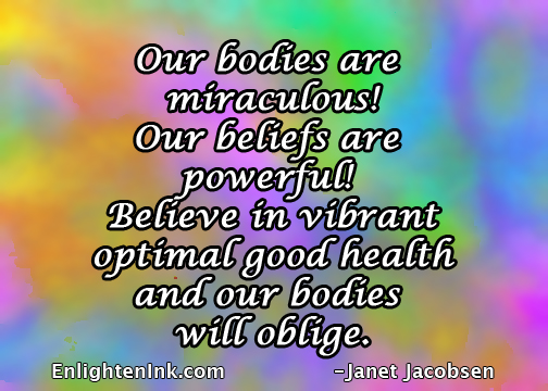 Our bodies are miraculous! Our beliefs are powerful! Believe in vibrant optimal good health and our bodies will oblige.