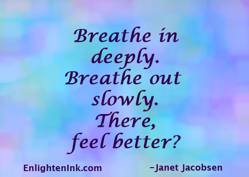 Breathe in deeply. Breathe out slowly. There, feel better?