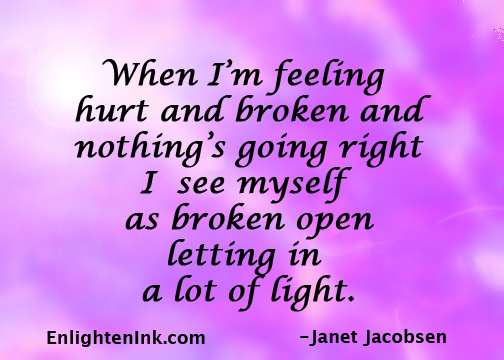 When I'm feeling hurt and broken and nothing's going right, I see myself as broken open letting in a lot of light.