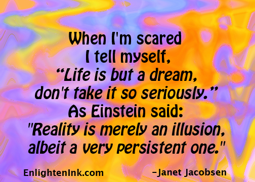 """When I'm feeling scared, I tell myself, """"Life is but a dream, don't take it so seriously."""" As Einstein said: """"Reality is merely an illusion, albeit a very persistent one."""""""