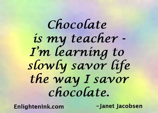 Chocolate is my teacher - I'm learning to slowly savor life the way I savor chocolate.