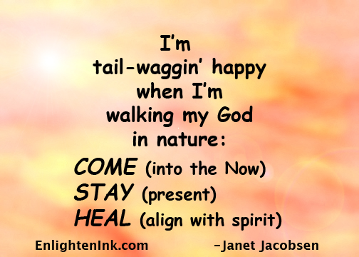 I'm tail waggin' happy when I'm walking my God in nature: COME (into the Now), STAY (present), HEAL (align with spirit)
