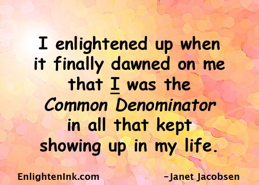 I enlightened up when it finally dawned on me that I was the Common Denominator in all that kept showing up in my life.