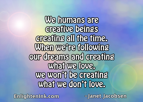 We humans are creative beings, creating all the time. When we're following our dreams and creating what we love, we won't be creating what we don't love.