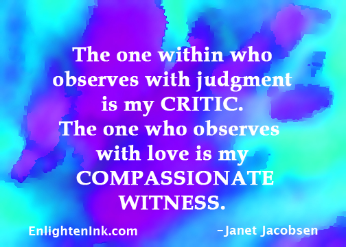 The one within who observes with judgment is my CRITIC. The one who observes with love is my COMPASSIONATE WITNESS.