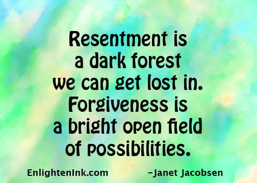 Resentment is a dark forest we can get lost in. Forgiveness is a bright open field with unlimited possibilities.