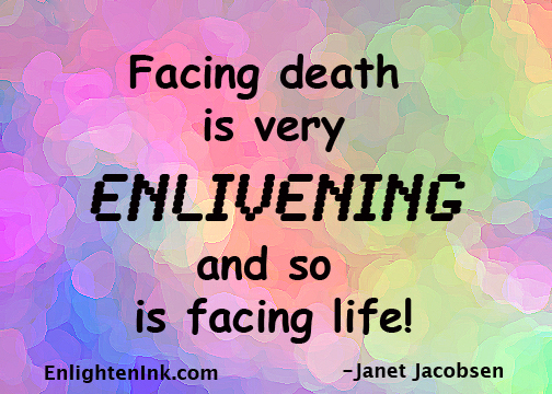 Facing death is very enlivening, and so is facing life.