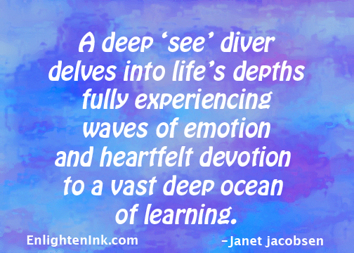 A deep 'see' diver delves into life's depths fully experiencing waves of emotion and heartfelt devotions to a vast deep ocean of learning.