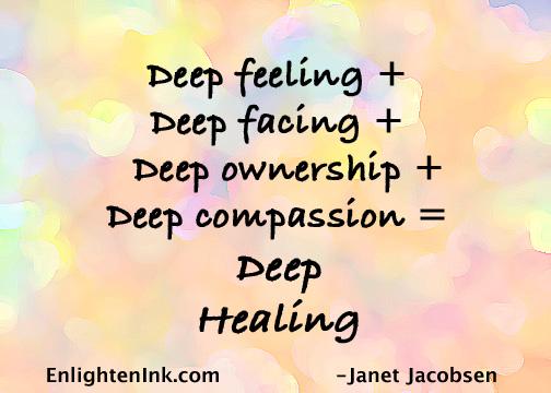 Deep feeling + Deep facing + Deep ownership + Deep compassion = Deep Healing