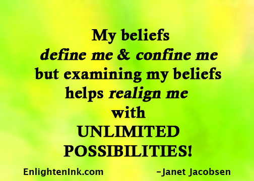 My beliefs define me and confine me but examining my beliefs helps realign me with UNLIMITED POSSIBILITIES!