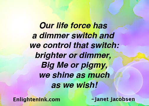Our life force has a dimmer switch and we control that switch: brighter or dimmer, Big Me or pigmy, we shine as much as we wish!