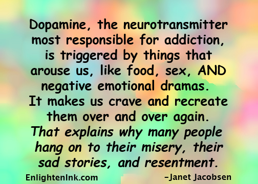 Dpamine, the neurotransmitter most responsible for addiciton, is triggered by things that arounse us, like food, sex, AND negative emotional drama. It makes us crave and recreate them over and over again. That explains why many people hang on to their misery, their sad stories, and resentment.