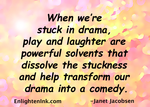 When we're stuck in drama, play and laughter are powerful solvents that dissolve the stuckness and help transform our drama into a comedy.