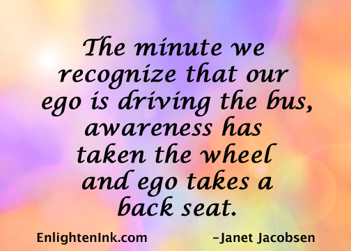The minute we recognize that our ego is driving the bus, awareness has taken the wheel and ego takes a back seat.