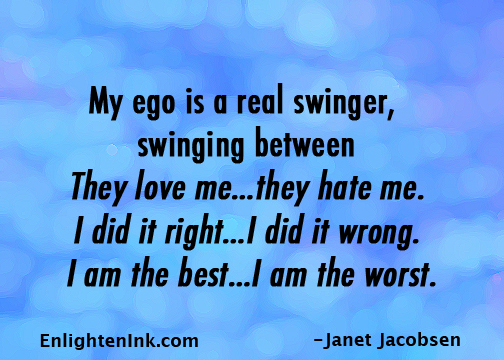 """My ego is a real swinger, swinging between """"They love me...they hate me. I did it right...I did it wrong. I am the best...I am the worst."""