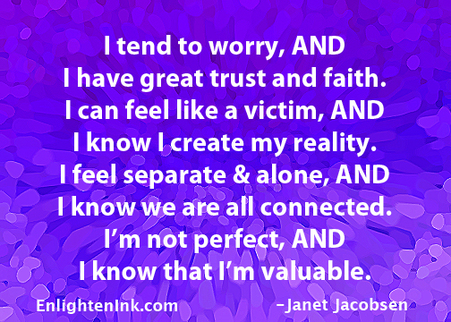 I tend to worry, AND I have great trust and faith. I can feel like a victim, AND I know I create my reality. I feel separate and alone, AND I know we are all connected. I'm not perfect, AND I know that I'm valuable.