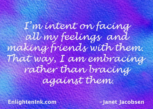 I'm intent on facing all my feelings and making friends with them. That way, I am embracing rather than bracing against them.