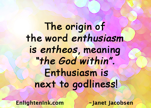 """The origin of the word 'enthusiasm' is 'entheos', meaning """"the god within"""". Enthusiasm is next to godliness!"""
