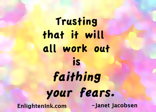 Trusting that it will all work out is faithing your fears.