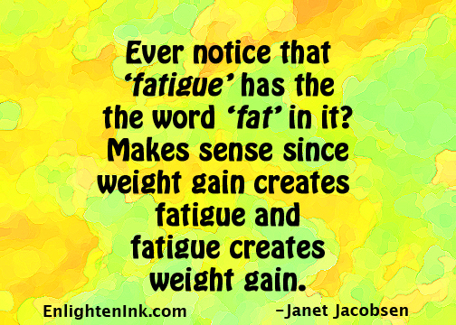 Ever notice that 'fatigue' has the word 'fat' in it? Makes sense since weight gain creates fatigue and fatigue creates weight gain.          g
