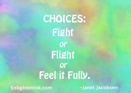 CHOICES: Fight or flight or feel it fully.