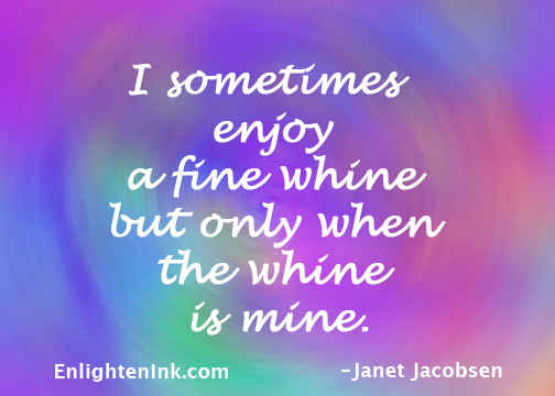 I sometimes enjoy a fine whine but only when the whine is mine.