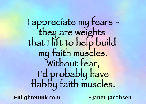 I appreciate my fear - it's a weight that I lift to help me strengthen my faith muscles. Without fear I'd probably have flabby faith muscles.