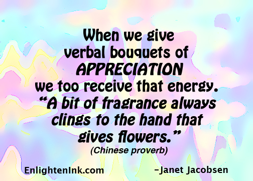 """When we give verbal bouquets of APPRECIATION we too receive that energy. """"A bit of fragrance always clings to the hand that gives flowers."""""""