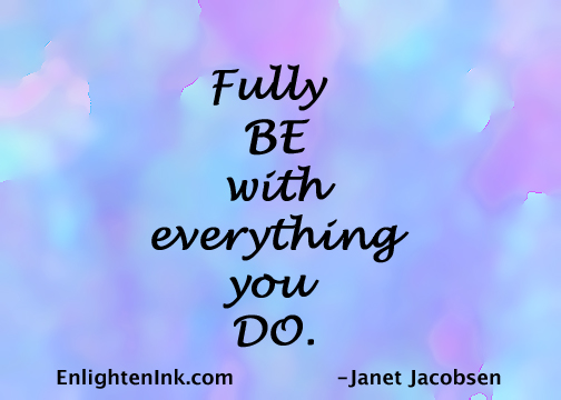 Fully BE with everything you DO.