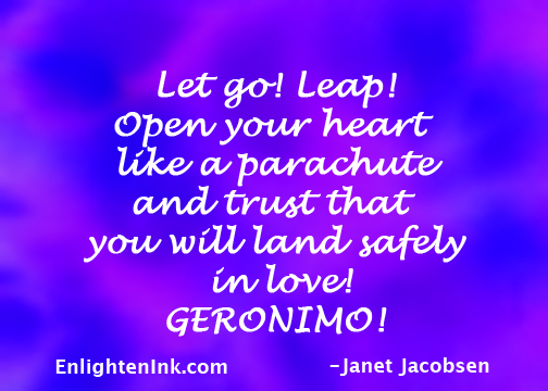 Let go! Leap! Open your heart like a parachute and trust that you will land safely in love! GERONIMO!