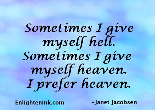 Sometimes I give myself hell. Sometimes I give myself heaven. I prefer heaven.