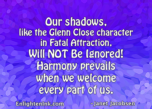 Our shadows, like the Glenn Close character in Fatal Attraction, will NOT be ignored! Harmony prevails when we welcome every part of us.