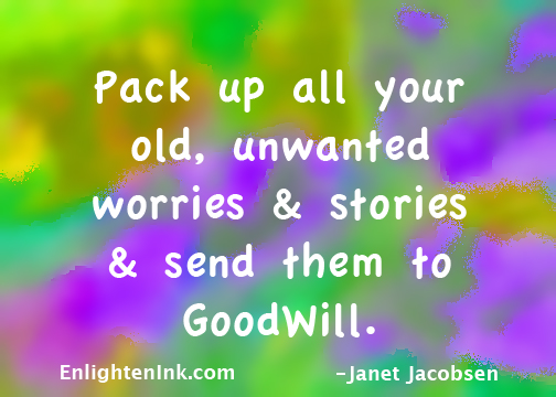 Pack up all your old worries and stories and send them to Goodwill.