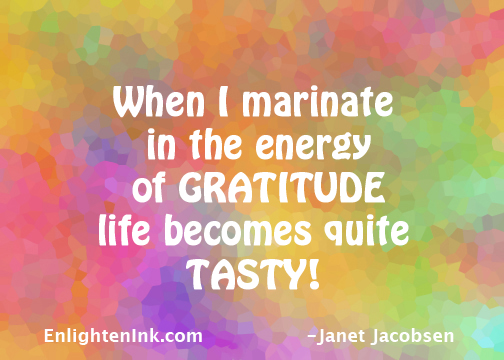 When I marinate in the energy of Gratitude, life becomes quite tasty!